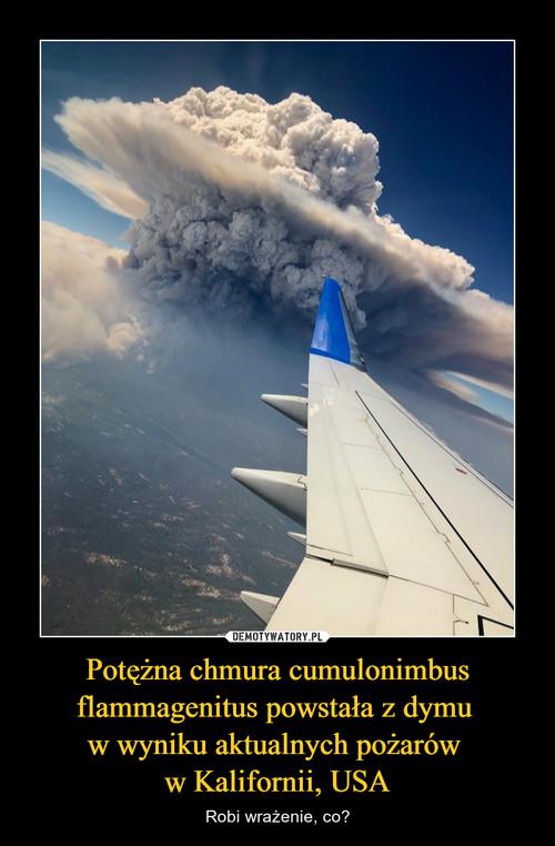 Potężna chmura cumulonimbus flammagenitus powstała z dymu  w wyniku aktualnych pożarów  w Kalifornii, USA