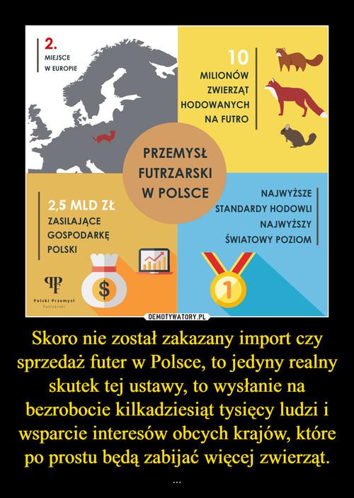 Skoro nie został zakazany import czy sprzedaż futer w Polsce, to jedyny realny skutek tej ustawy, to wysłanie na bezrobocie kilkadziesiąt tysięcy ludzi i wsparcie interesów obcych krajów, które po prostu będą zabijać więcej zwierząt.