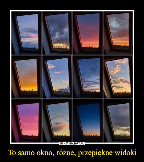 To samo okno, różne, przepiękne widoki –