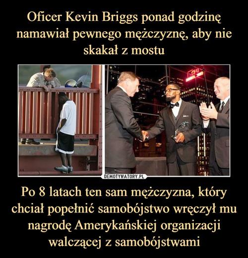 Oficer Kevin Briggs ponad godzinę namawiał pewnego mężczyznę, aby nie skakał z mostu Po 8 latach ten sam mężczyzna, który chciał popełnić samobójstwo wręczył mu nagrodę Amerykańskiej organizacji walczącej z samobójstwami