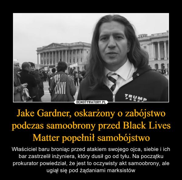 Jake Gardner, oskarżony o zabójstwo podczas samoobrony przed Black Lives Matter popełnił samobójstwo – Właściciel baru broniąc przed atakiem swojego ojca, siebie i ich bar zastrzelił inżyniera, który dusił go od tyłu. Na początku prokurator powiedział, że jest to oczywisty akt samoobrony, ale ugiął się pod żądaniami marksistów
