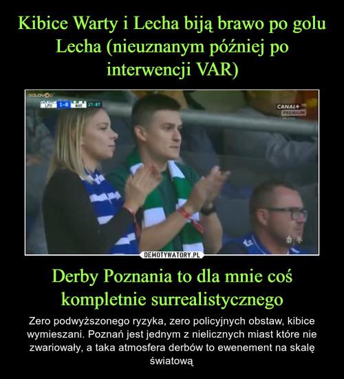 Kibice Warty i Lecha biją brawo po golu Lecha (nieuznanym później po interwencji VAR) Derby Poznania to dla mnie coś kompletnie surrealistycznego