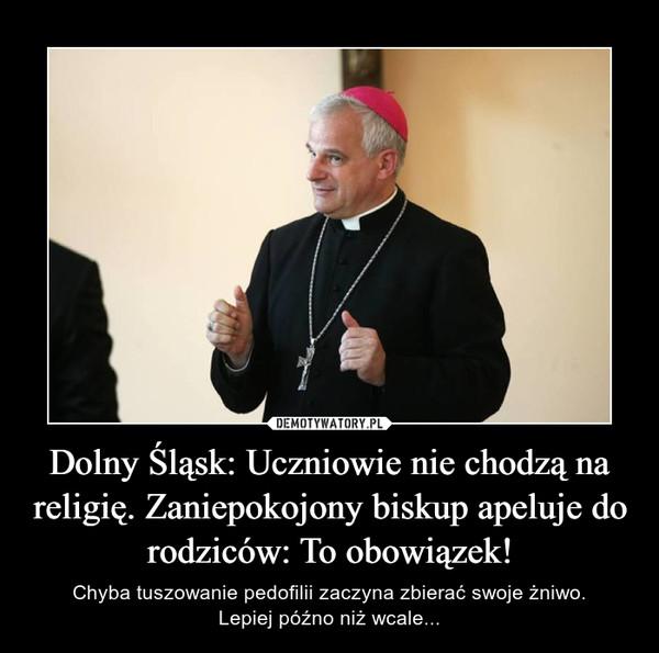 Dolny Śląsk: Uczniowie nie chodzą na religię. Zaniepokojony biskup apeluje do rodziców: To obowiązek! – Chyba tuszowanie pedofilii zaczyna zbierać swoje żniwo.Lepiej późno niż wcale...