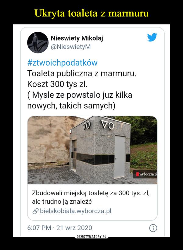 –  Nieswiety Mikołaj@NieswietyM#ztwoichpodatkówToaleta publiczna z marmuru.Koszt 300 tys zl.( Mysie ze powstało juz kilkanowych, takich samych)Zbudowali miejską toaletę za 300 tys. zł,ale trudno ją znaleźć£> bielskobiala.wyborcza.pl