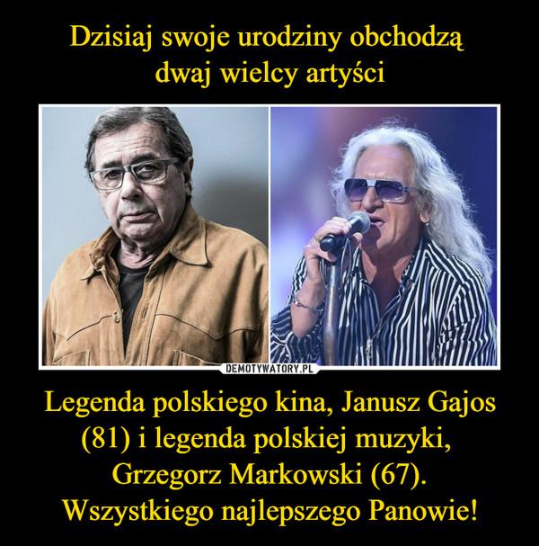 Legenda polskiego kina, Janusz Gajos (81) i legenda polskiej muzyki, Grzegorz Markowski (67).Wszystkiego najlepszego Panowie! –