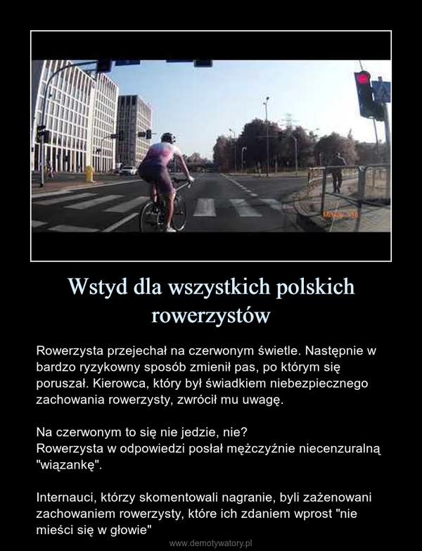 """Wstyd dla wszystkich polskich rowerzystów – Rowerzysta przejechał na czerwonym świetle. Następnie w bardzo ryzykowny sposób zmienił pas, po którym się poruszał. Kierowca, który był świadkiem niebezpiecznego zachowania rowerzysty, zwrócił mu uwagę.Na czerwonym to się nie jedzie, nie?Rowerzysta w odpowiedzi posłał mężczyźnie niecenzuralną """"wiązankę"""".Internauci, którzy skomentowali nagranie, byli zażenowani zachowaniem rowerzysty, które ich zdaniem wprost """"nie mieści się w głowie"""""""
