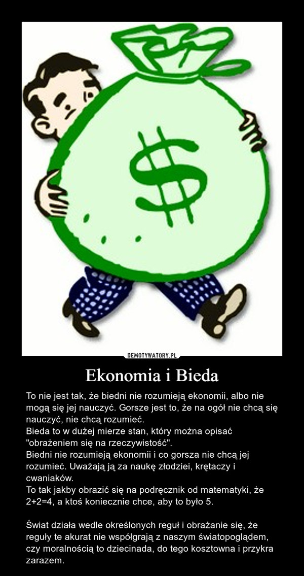 """Ekonomia i Bieda – To nie jest tak, że biedni nie rozumieją ekonomii, albo nie mogą się jej nauczyć. Gorsze jest to, że na ogół nie chcą się nauczyć, nie chcą rozumieć.Bieda to w dużej mierze stan, który można opisać """"obrażeniem się na rzeczywistość"""".Biedni nie rozumieją ekonomii i co gorsza nie chcą jej rozumieć. Uważają ją za naukę złodziei, krętaczy i cwaniaków.To tak jakby obrazić się na podręcznik od matematyki, że 2+2=4, a ktoś koniecznie chce, aby to było 5.Świat działa wedle określonych reguł i obrażanie się, że reguły te akurat nie współgrają z naszym światopoglądem, czy moralnością to dziecinada, do tego kosztowna i przykra zarazem."""