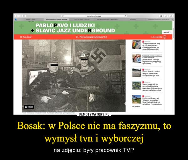 Bosak: w Polsce nie ma faszyzmu, to wymysł tvn i wyborczej – na zdjęciu: były pracownik TVP