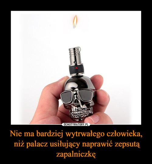 Nie ma bardziej wytrwałego człowieka,  niż palacz usiłujący naprawić zepsutą zapalniczkę
