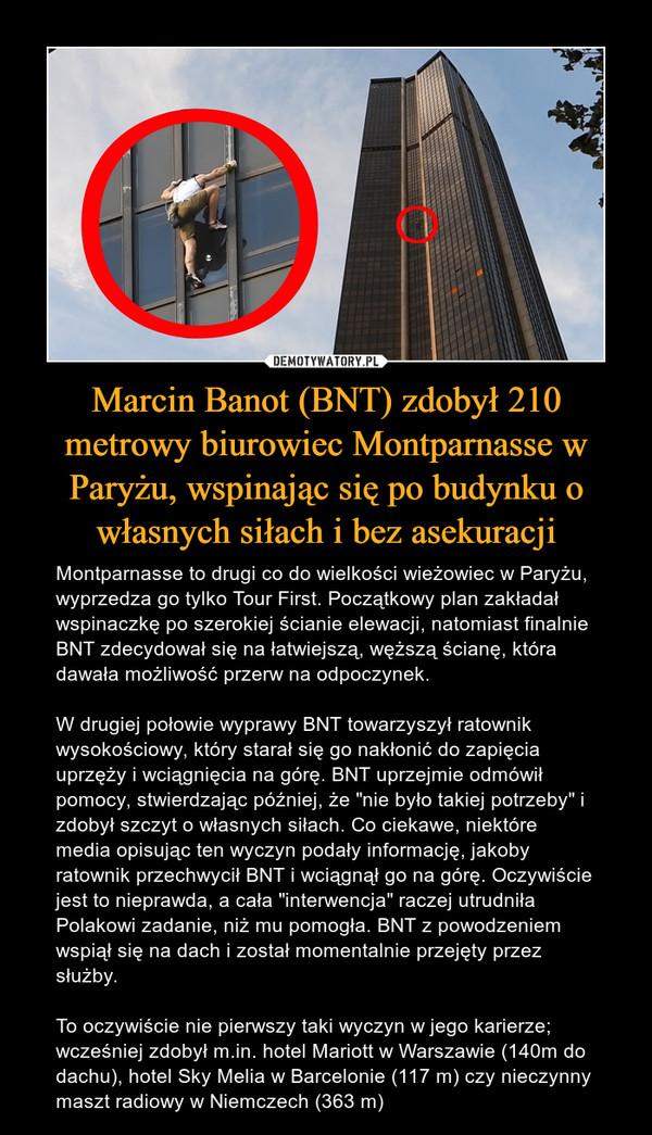 """Marcin Banot (BNT) zdobył 210 metrowy biurowiec Montparnasse w Paryżu, wspinając się po budynku o własnych siłach i bez asekuracji – Montparnasse to drugi co do wielkości wieżowiec w Paryżu, wyprzedza go tylko Tour First. Początkowy plan zakładał wspinaczkę po szerokiej ścianie elewacji, natomiast finalnie BNT zdecydował się na łatwiejszą, węższą ścianę, która dawała możliwość przerw na odpoczynek.W drugiej połowie wyprawy BNT towarzyszył ratownik wysokościowy, który starał się go nakłonić do zapięcia uprzęży i wciągnięcia na górę. BNT uprzejmie odmówił pomocy, stwierdzając później, że """"nie było takiej potrzeby"""" i zdobył szczyt o własnych siłach. Co ciekawe, niektóre media opisując ten wyczyn podały informację, jakoby ratownik przechwycił BNT i wciągnął go na górę. Oczywiście jest to nieprawda, a cała """"interwencja"""" raczej utrudniła Polakowi zadanie, niż mu pomogła. BNT z powodzeniem wspiął się na dach i został momentalnie przejęty przez służby.To oczywiście nie pierwszy taki wyczyn w jego karierze; wcześniej zdobył m.in. hotel Mariott w Warszawie (140m do dachu), hotel Sky Melia w Barcelonie (117 m) czy nieczynny maszt radiowy w Niemczech (363 m)"""
