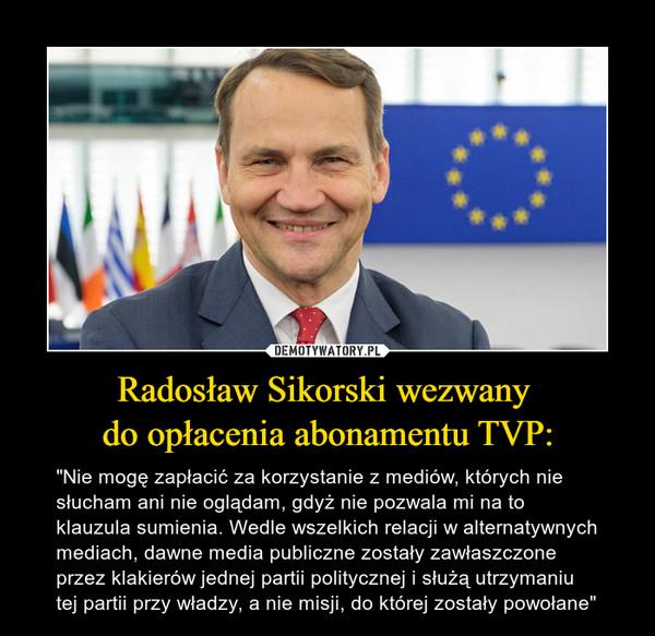 """Radosław Sikorski wezwany do opłacenia abonamentu TVP: – """"Nie mogę zapłacić za korzystanie z mediów, których nie słucham ani nie oglądam, gdyż nie pozwala mi na to klauzula sumienia. Wedle wszelkich relacji w alternatywnych mediach, dawne media publiczne zostały zawłaszczone przez klakierów jednej partii politycznej i służą utrzymaniu tej partii przy władzy, a nie misji, do której zostały powołane"""""""