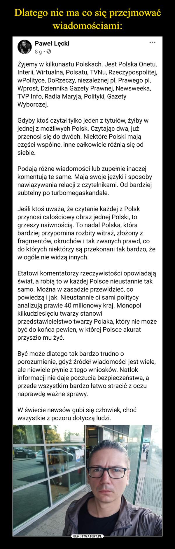 –  Paweł Lęcki9tuoSlapon gosmomredogzd.  · Żyjemy w kilkunastu Polskach. Jest Polska Onetu, Interii, Wirtualna, Polsatu, TVNu, Rzeczypospolitej, wPolityce, DoRzeczy, niezależnej pl, Prawego pl, Wprost, Dziennika Gazety Prawnej, Newsweeka, TVP Info, Radia Maryja, Polityki, Gazety Wyborczej. Gdyby ktoś czytał tylko jeden z tytułów, żyłby w jednej z możliwych Polsk. Czytając dwa, już przenosi się do dwóch. Niektóre Polski mają części wspólne, inne całkowicie różnią się od siebie. Podają różne wiadomości lub zupełnie inaczej komentują te same. Mają swoje języki i sposoby nawiązywania relacji z czytelnikami. Od bardziej subtelny po turbomegaskandale. Jeśli ktoś uważa, że czytanie każdej z Polsk przynosi całościowy obraz jednej Polski, to grzeszy naiwnością. To nadal Polska, która bardziej przypomina rozbity witraż, złożony z fragmentów, okruchów i tak zwanych prawd, co do których niektórzy są przekonani tak bardzo, że w ogóle nie widzą innych. Etatowi komentatorzy rzeczywistości opowiadają świat, a robią to w każdej Polsce nieustannie tak samo. Można w zasadzie przewidzieć, co powiedzą i jak. Nieustannie ci sami politycy analizują prawie 40 milionowy kraj. Monopol kilkudziesięciu twarzy stanowi przedstawicielstwo twarzy Polaka, który nie może być do końca pewien, w której Polsce akurat przyszło mu żyć. Być może dlatego tak bardzo trudno o porozumienie, gdyż źródeł wiadomości jest wiele, ale niewiele płynie z tego wniosków. Natłok informacji nie daje poczucia bezpieczeństwa, a przede wszystkim bardzo łatwo stracić z oczu naprawdę ważne sprawy. W świecie newsów gubi się człowiek, choć wszystkie z pozoru dotyczą ludzi.