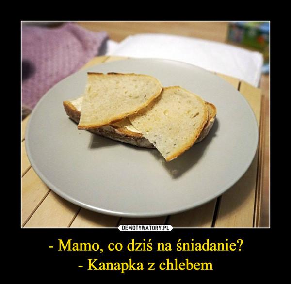- Mamo, co dziś na śniadanie?- Kanapka z chlebem –