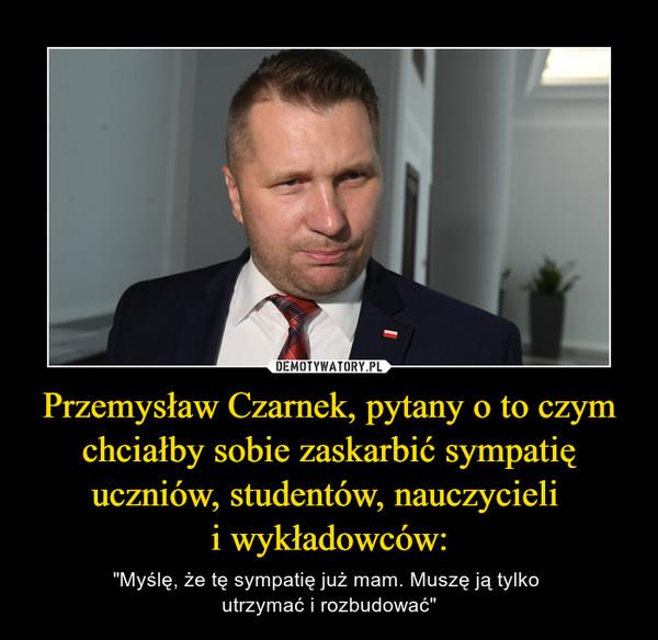 """Przemysław Czarnek, pytany o to czym chciałby sobie zaskarbić sympatię uczniów, studentów, nauczycieli i wykładowców: – """"Myślę, że tę sympatię już mam. Muszę ją tylko utrzymać i rozbudować"""""""