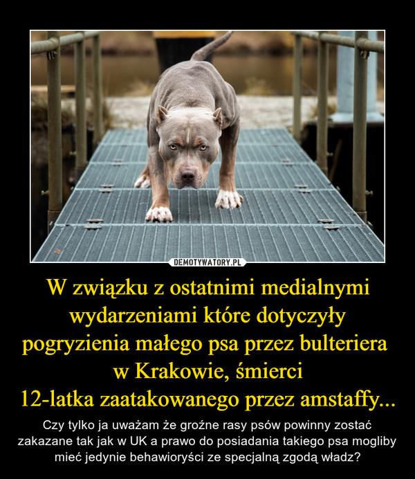 W związku z ostatnimi medialnymi wydarzeniami które dotyczyły pogryzienia małego psa przez bulteriera  w Krakowie, śmierci12-latka zaatakowanego przez amstaffy... – Czy tylko ja uważam że groźne rasy psów powinny zostać zakazane tak jak w UK a prawo do posiadania takiego psa mogliby mieć jedynie behawioryści ze specjalną zgodą władz?