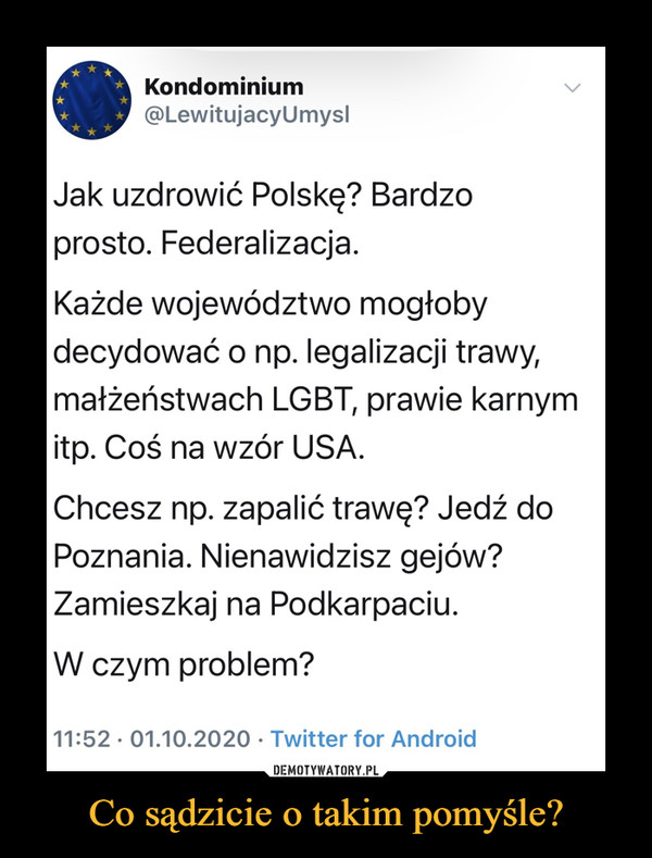 Co sądzicie o takim pomyśle? –  Kondominium@LewitujacyUmyslJak uzdrowić Polskę? Bardzoprosto. Federalizacja.Każde województwo mogłobydecydować o np. legalizacji trawy,małżeństwach LGBT, prawie karnymitp. Coś na wzór USA.Chcesz np. zapalić trawę? Jedź doPoznania. Nienawidzisz gejów?Zamieszkaj na Podkarpaciu.W czym problem?11:52 · 01.10.2020 · Twitter for Android<>