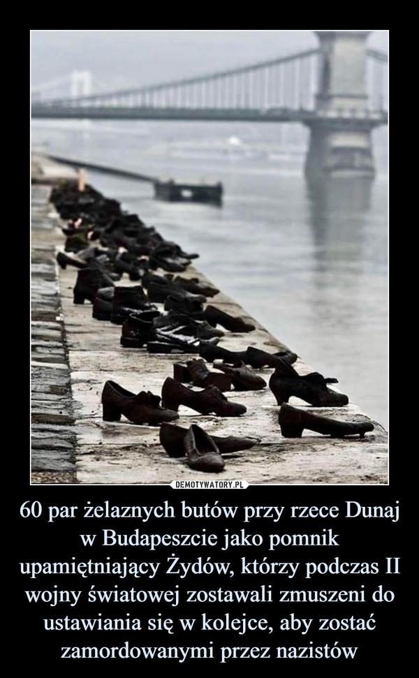 60 par żelaznych butów przy rzece Dunaj w Budapeszcie jako pomnik upamiętniający Żydów, którzy podczas II wojny światowej zostawali zmuszeni do ustawiania się w kolejce, aby zostać zamordowanymi przez nazistów –