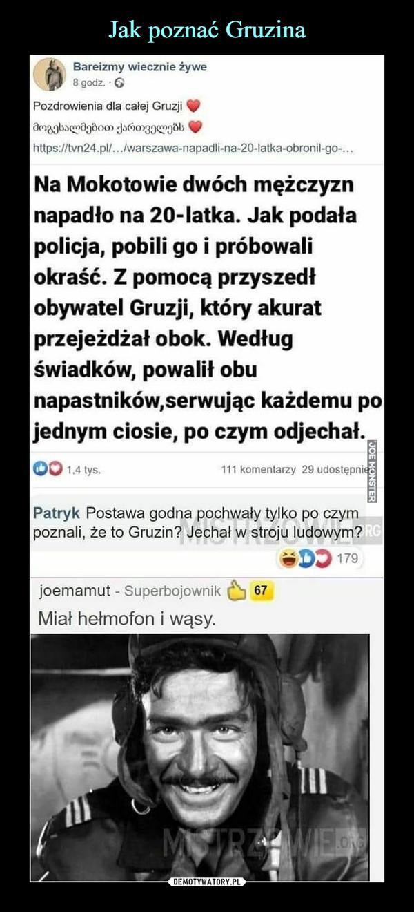 –  £t   Bareizmy wiecznie żyweff 8godz. OPozdrowienia dla całej Gruzji 90https://tvn24.pl/.. ,/warszawa-napadli-na-2CMatka-obronil-go-...Na Mokotowie dwóch mężczyznnapadło na 20-latka. Jak podałapolicja, pobili go i próbowaliokraść. Z pomocą przyszedłobywatel Gruzji, który akuratprzejeżdżał obok. Wedługświadków, powalił obunapastników,serwując każdemu pojednym ciosie, po czym odjechał.OO M lvs- 111 Komentarzy 29 udostępnijPatryk Postawa godna pochwały tylko po czympoznali, że to Gruzin? Jechał w stroju ludowym?#00179joemamut - Superbojownik (^j 67Miał hełmofon i wąsy.