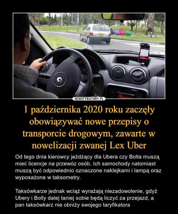 1 października 2020 roku zaczęły obowiązywać nowe przepisy o transporcie drogowym, zawarte w nowelizacji zwanej Lex Uber – Od tego dnia kierowcy jeżdżący dla Ubera czy Bolta muszą mieć licencje na przewóz osób. Ich samochody natomiast muszą być odpowiednio oznaczone naklejkami i lampą oraz wyposażone w taksometry. Taksówkarze jednak wciąż wyrażają niezadowolenie, gdyż Ubery i Bolty dalej taniej sobie będą liczyć za przejazd, a pan taksówkarz nie obniży swojego taryfikatora