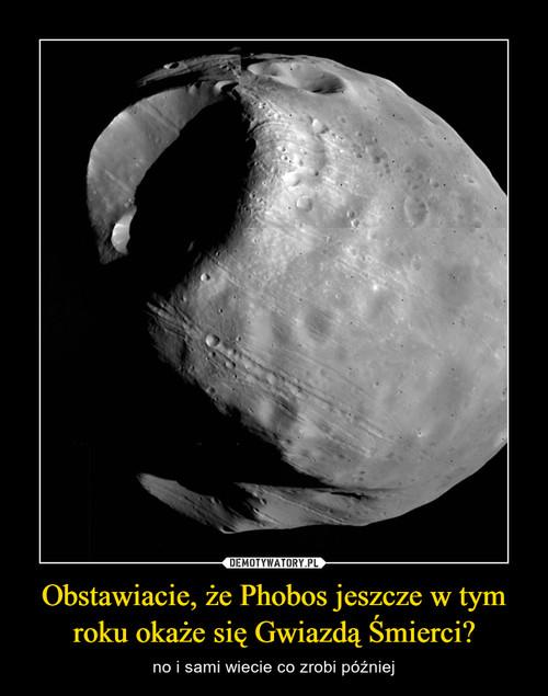 Obstawiacie, że Phobos jeszcze w tym roku okaże się Gwiazdą Śmierci?