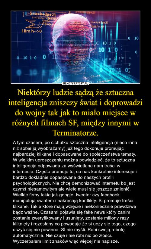 Niektórzy ludzie sądzą że sztuczna inteligencja zniszczy świat i doprowadzi do wojny tak jak to miało miejsce w różnych filmach SF, między innymi w Terminatorze.