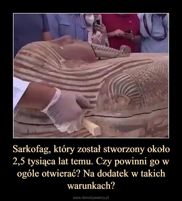 Sarkofag, który został stworzony około 2,5 tysiąca lat temu. Czy powinni go w ogóle otwierać? Na dodatek w takich warunkach? –