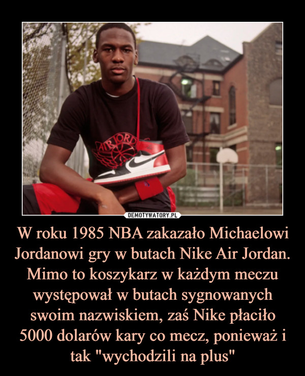 """W roku 1985 NBA zakazało Michaelowi Jordanowi gry w butach Nike Air Jordan. Mimo to koszykarz w każdym meczu występował w butach sygnowanych swoim nazwiskiem, zaś Nike płaciło 5000 dolarów kary co mecz, ponieważ i tak """"wychodzili na plus"""" –"""