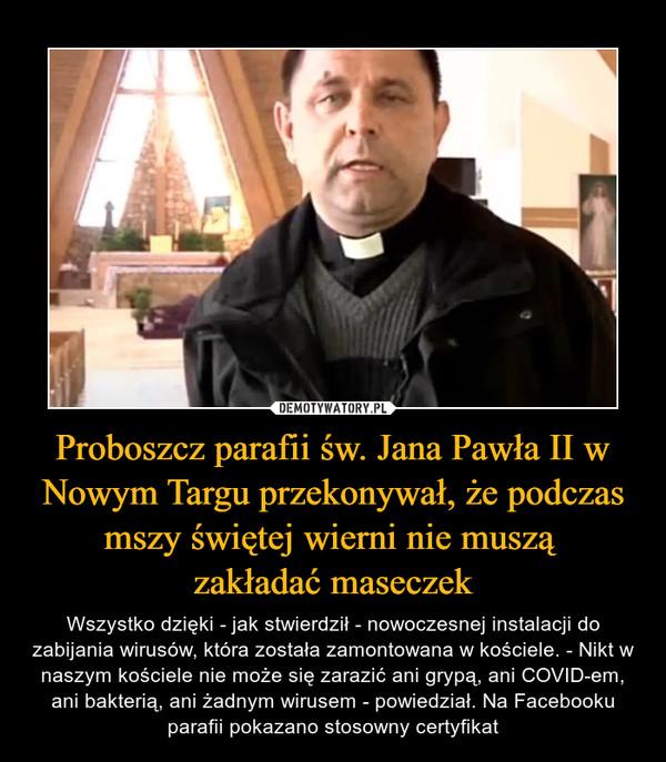 Proboszcz parafii św. Jana Pawła II w Nowym Targu przekonywał, że podczas mszy świętej wierni nie muszą zakładać maseczek – Wszystko dzięki - jak stwierdził - nowoczesnej instalacji do zabijania wirusów, która została zamontowana w kościele. - Nikt w naszym kościele nie może się zarazić ani grypą, ani COVID-em, ani bakterią, ani żadnym wirusem - powiedział. Na Facebooku parafii pokazano stosowny certyfikat