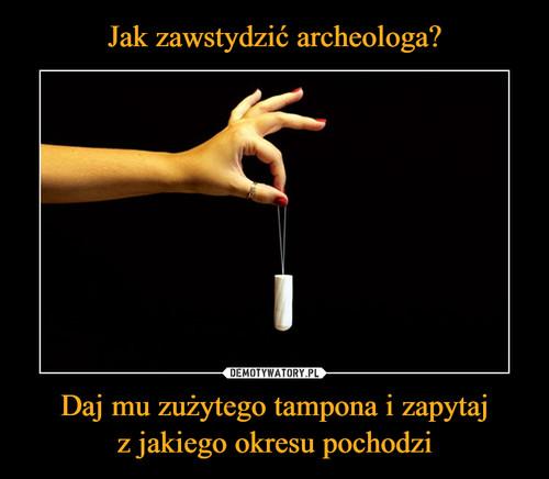 Jak zawstydzić archeologa? Daj mu zużytego tampona i zapytaj z jakiego okresu pochodzi