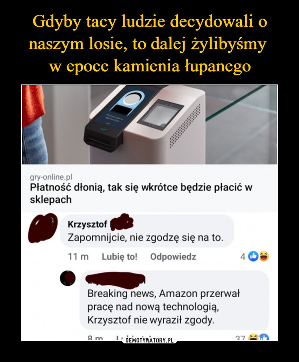 –  gry-online.plPłatność dłonią, tak się wkrótce będzie płacić wsklepachKrzysztof f£Zapomnijcie, nie zgodzę się na to.11 m    Lubię to!    Odpowiedz 4 © •Breaking news, Amazon przerwałpracę nad nową technologią,Krzysztof nie wyraził zgody.