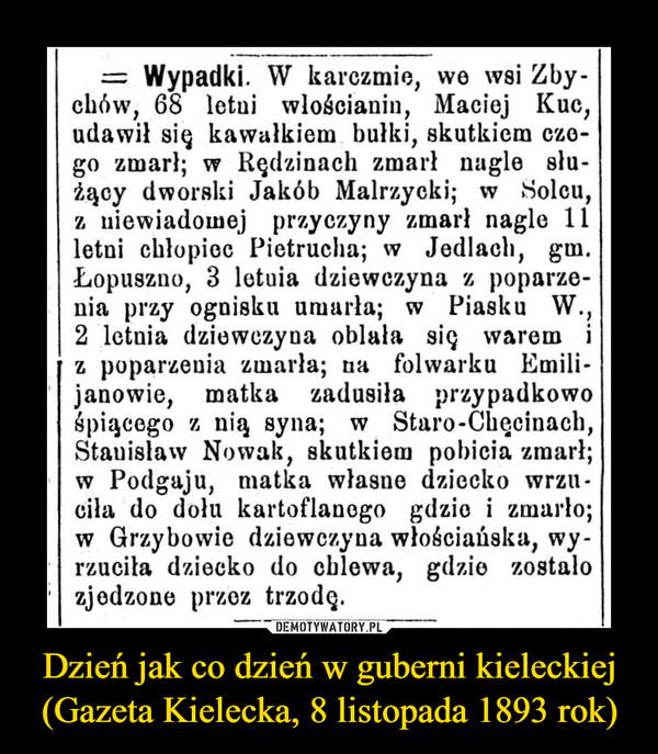 Dzień jak co dzień w guberni kieleckiej (Gazeta Kielecka, 8 listopada 1893 rok) –  = Wypadki. W karczmie, we wsi Zby-chów, 68 letui wlościanin, Maciej Kuc,udawił się kaWałkiem bułki, skutkiem cze-go zmarł; w Rędzinach zmarł nagle słu-żący dworski Jakób Malrzycki; w Solcu,z niewiadomej przyczyny zmarł nagle 11letni chłopiec Pietrucha; w Jedlach, gm.Łopuszno, 3 letuia dziewczyna z poparze-nia przy ognisku umarła; w Piasku W.2 letnia dziewczyna oblała się waremz poparzenia zmarła; na folwarku Emili-janowie, matka zadusiła przypadkowośpiącego z nią syna; w Staro-Chęcinach,Stauisław Nowak, skutkiem pobicia zmarł;w Podgaju, matka własne dziecko wrzu -ciła do dołu kartoflanego gdzie i zmarło;w Grzybowie dziewczyna włościańska, wy-rzuciła dziecko do chlewa, gdzie zostałozjedzone przez trzodę.