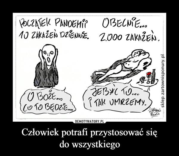 Człowiek potrafi przystosować siędo wszystkiego –  POCZATEK PANDEMIP OBECNPE..10 ZAKAŽEN DZPENNSE.2.000 ZAKAŽEN.JEBYC TO..P TAK UMRZEMY.COTO BEDZ.E.)sklep.zartownisponury.pl