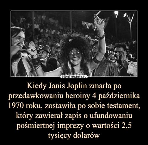 Kiedy Janis Joplin zmarła po przedawkowaniu heroiny 4 października 1970 roku, zostawiła po sobie testament, który zawierał zapis o ufundowaniu pośmiertnej imprezy o wartości 2,5 tysięcy dolarów