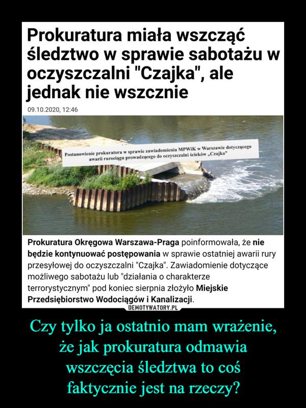 """Czy tylko ja ostatnio mam wrażenie,że jak prokuratura odmawiawszczęcia śledztwa to cośfaktycznie jest na rzeczy? –  Prokuratura miała wszcząćśledztwo w sprawie sabotażu woczyszczalni """"Czajka"""", alejednak nie wszcznie09.10.2020, 12:46Postanowienie prokuratora w sprawie zawiadomienia MPWIK w Warszawie dotyczącegoawarii rurociagu prowadzącego do oczyszczalni scieków """"Czajka""""Prokuratura Okręgowa Warszawa-Praga poinformowała, że niebędzie kontynuować postępowania w sprawie ostatniej awarii ruryprzesyłowej do oczyszczalni """"Czajka"""". Zawiadomienie dotyczącemożliwego sabotażu lub """"działania o charakterzeterrorystycznym"""" pod koniec sierpnia złożyło MiejskiePrzedsiębiorstwo Wodociągów i Kanalizacji.DEMOTYWATORY.PLCzy tylko ja mam ostatnio wrażenie, żejak prokuratura odmawia wszczęciaśledztwa to coś faktycznie jest narzeczy?"""
