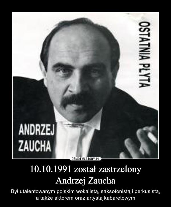 10.10.1991 został zastrzelonyAndrzej Zaucha – Był utalentowanym polskim wokalistą, saksofonistą i perkusistą,a także aktorem oraz artystą kabaretowym