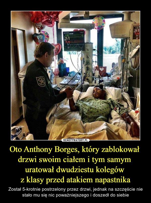 Oto Anthony Borges, który zablokował drzwi swoim ciałem i tym samym uratował dwudziestu kolegów z klasy przed atakiem napastnika – Został 5-krotnie postrzelony przez drzwi, jednak na szczęście nie stało mu się nic poważniejszego i doszedł do siebie