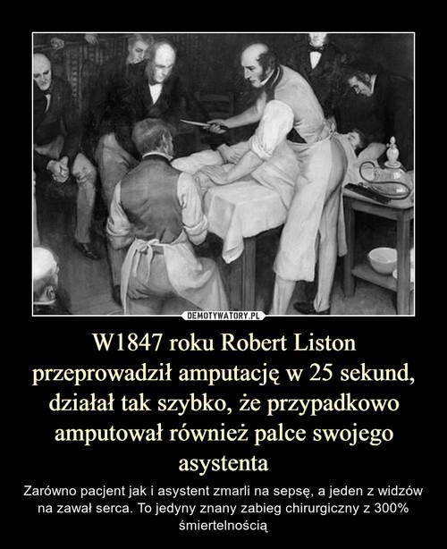W1847 roku Robert Liston przeprowadził amputację w 25 sekund, działał tak szybko, że przypadkowo amputował również palce swojego asystenta
