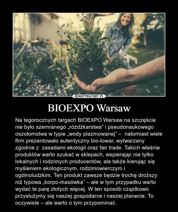"""BIOEXPO Warsaw – Na tegorocznych targach BIOEXPO Warsaw na szczęście nie było szemranego """"różdżkarstwa"""" i pseudonaukowego oszołomstwa w typie """"wody plazmowanej"""" –  natomiast wiele firm prezentowało autentyczny bio-towar, wytwarzany zgodnie z  zasadami ekologii oraz fair trade. Takich właśnie produktów warto szukać w sklepach, wspierając nie tylko lokalnych i rodzimych producentów, ale także kierując się myśleniem ekologicznym, rodzimowierczym i ogólnoludzkim. Ten produkt zawsze będzie trochę droższy niż typowa """"korpo-masówka"""" – ale w tym przypadku warto wydać te parę złotych więcej. W ten sposób cząstkowo przysłużymy się naszej gospodarce i naszej planecie. To oczywiste – ale warto o tym przypominać."""