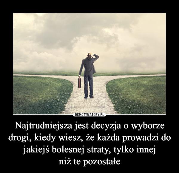 Najtrudniejsza jest decyzja o wyborze drogi, kiedy wiesz, że każda prowadzi do jakiejś bolesnej straty, tylko innejniż te pozostałe –