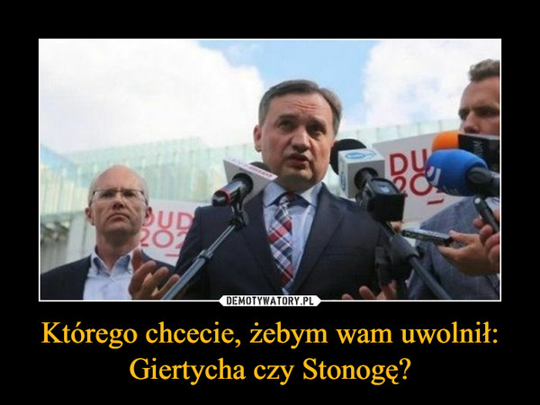 Którego chcecie, żebym wam uwolnił:Giertycha czy Stonogę? –