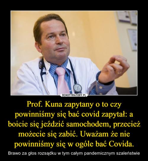 Prof. Kuna zapytany o to czy powinniśmy się bać covid zapytał: a boicie się jeździć samochodem, przecież możecie się zabić. Uważam że nie powinniśmy się w ogóle bać Covida.