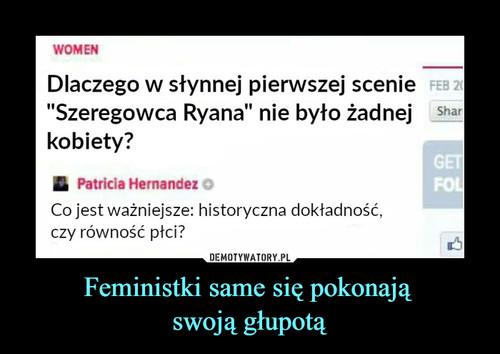 Feministki same się pokonają  swoją głupotą