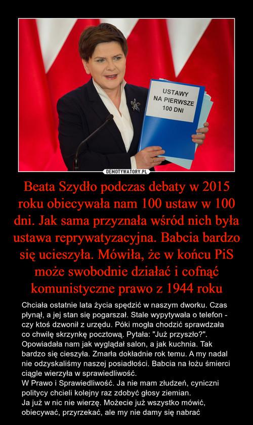 Beata Szydło podczas debaty w 2015 roku obiecywała nam 100 ustaw w 100 dni. Jak sama przyznała wśród nich była ustawa reprywatyzacyjna. Babcia bardzo się ucieszyła. Mówiła, że w końcu PiS może swobodnie działać i cofnąć komunistyczne prawo z 1944 roku