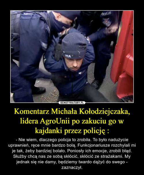 Komentarz Michała Kołodziejczaka, lidera AgroUnii po zakuciu go w kajdanki przez policję :