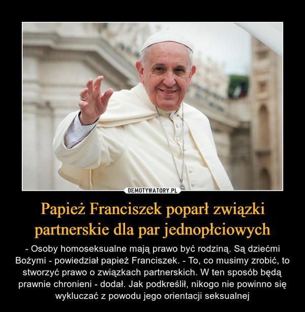 Papież Franciszek poparł związki partnerskie dla par jednopłciowych – - Osoby homoseksualne mają prawo być rodziną. Są dziećmi Bożymi - powiedział papież Franciszek. - To, co musimy zrobić, to stworzyć prawo o związkach partnerskich. W ten sposób będą prawnie chronieni - dodał. Jak podkreślił, nikogo nie powinno się wykluczać z powodu jego orientacji seksualnej