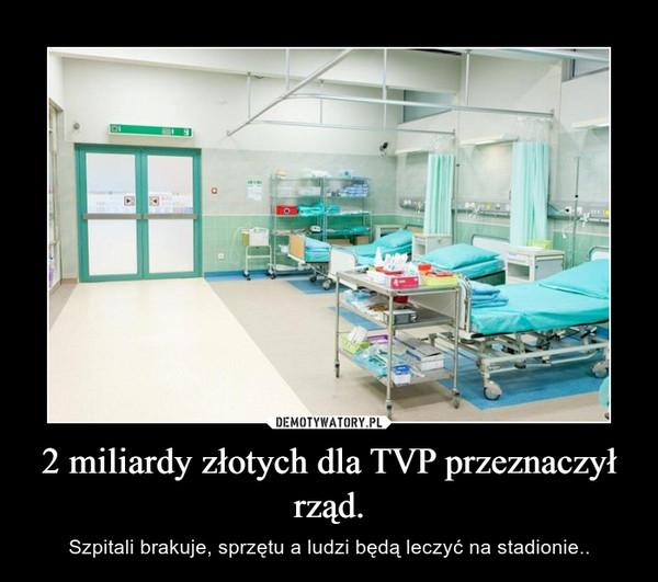2 miliardy złotych dla TVP przeznaczył rząd. – Szpitali brakuje, sprzętu a ludzi będą leczyć na stadionie..
