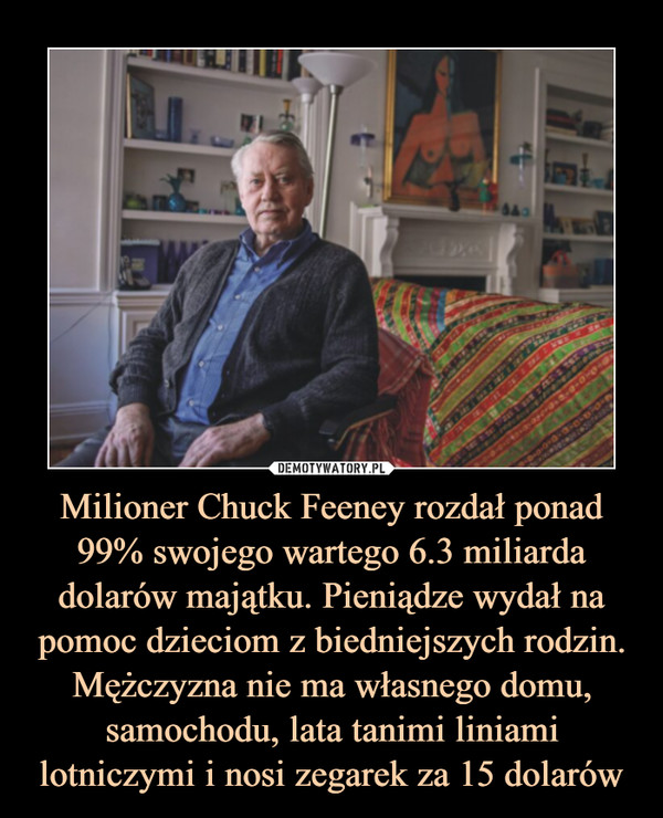Milioner Chuck Feeney rozdał ponad 99% swojego wartego 6.3 miliarda dolarów majątku. Pieniądze wydał na pomoc dzieciom z biedniejszych rodzin. Mężczyzna nie ma własnego domu, samochodu, lata tanimi liniami lotniczymi i nosi zegarek za 15 dolarów –