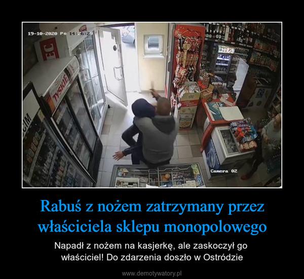 Rabuś z nożem zatrzymany przez właściciela sklepu monopolowego – Napadł z nożem na kasjerkę, ale zaskoczył go właściciel! Do zdarzenia doszło w Ostródzie