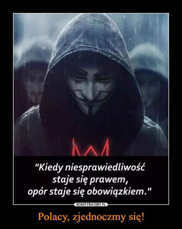 Polacy, zjednoczmy się! –  Kiedy niesprawiedliwość staje się prawem opór staje się obowiązkiem