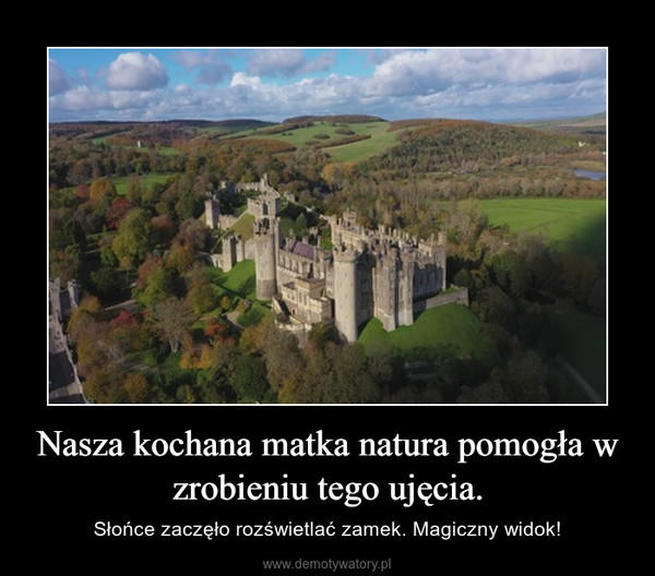 Nasza kochana matka natura pomogła w zrobieniu tego ujęcia. – Słońce zaczęło rozświetlać zamek. Magiczny widok!